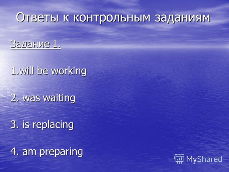 Ответы к контрольным заданиям Задание 1. 1.will be working 2. was waiting 3. is replacing 4. am preparing