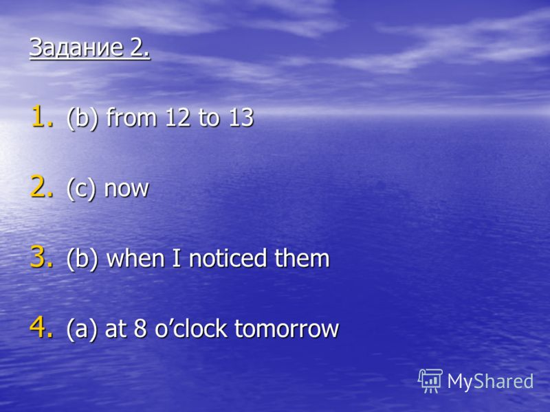 Задание 2. 1. (b) from 12 to 13 2. (c) now 3. (b) when I noticed them 4. (a) at 8 oclock tomorrow