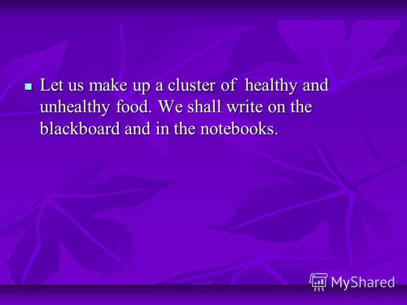 Let us make up a cluster of healthy and unhealthy food. We shall write on the blackboard and in the notebooks. Let us make up a cluster of healthy and unhealthy food. We shall write on the blackboard and in the notebooks.