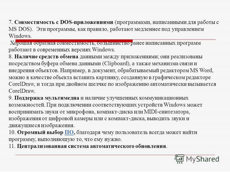7. Совместимость с DOS-приложениями (программами, написанными для работы с MS DOS). Эти программы, как правило, работают медленнее под управлением Windows. Хорошая обратная совместимость, большинство ранее написанных программ работают в современных в