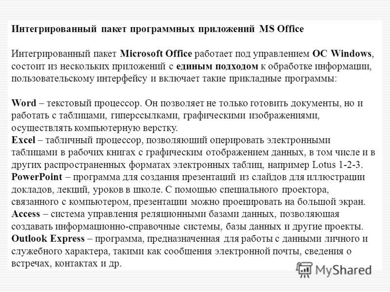 Интегрированный пакет программных приложений MS Office Интегрированный пакет Microsoft Office работает под управлением ОС Windows, состоит из нескольких приложений с единым подходом к обработке информации, пользовательскому интерфейсу и включает таки