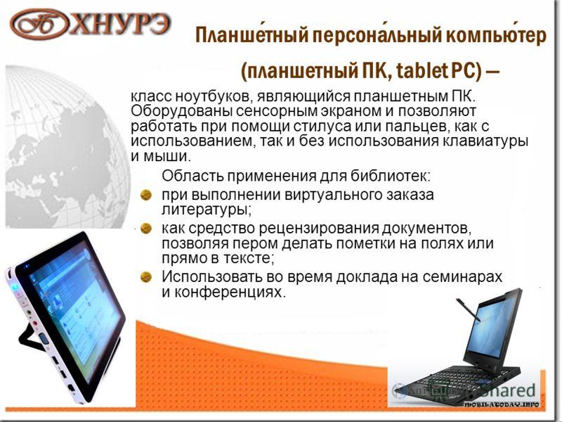 114 Планшетный персональный компьютер (планшетный ПК, tablet PC) класс ноутбуков, являющийся планшетным ПК. Оборудованы сенсорным экраном и позволяют работать при помощи стилуса или пальцев, как с использованием, так и без использования клавиатуры и