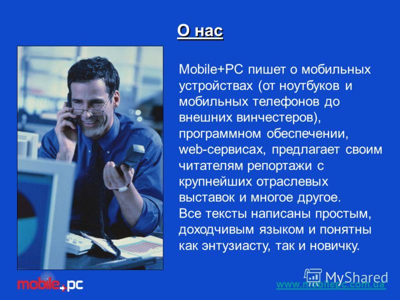 Mobile+РС пишет о мобильных устройствах (от ноутбуков и мобильных телефонов до внешних винчестеров), программном обеспечении, web-сервисах, предлагает своим читателям репортажи с крупнейших отраслевых выставок и многое другое. Все тексты написаны про