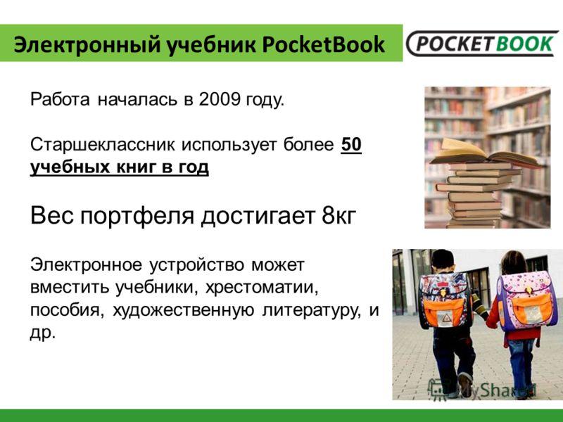 Электронный учебник PocketBook Работа началась в 2009 году. Старшеклассник использует более 50 учебных книг в год Вес портфеля достигает 8кг Электронное устройство может вместить учебники, хрестоматии, пособия, художественную литературу, и др.