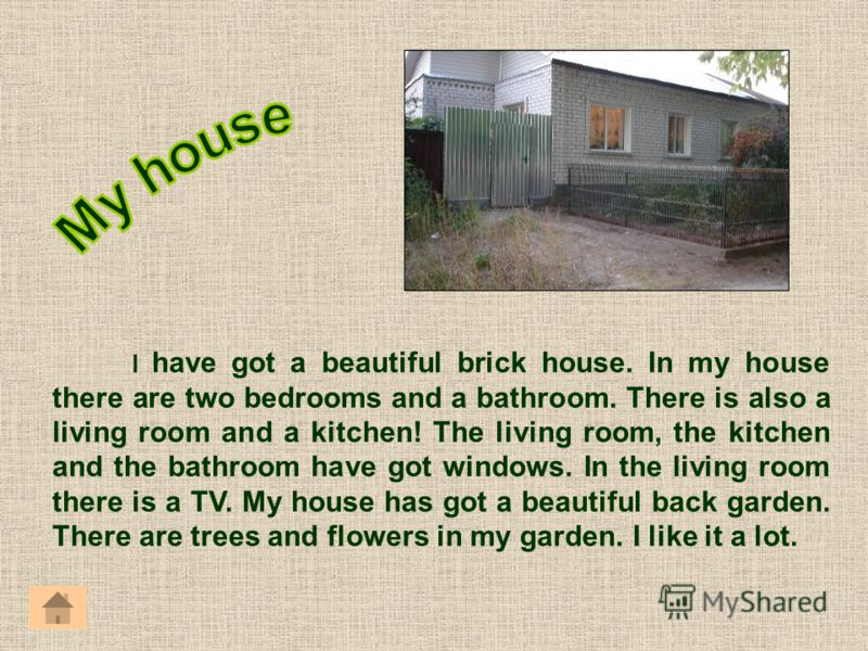 I have got a beautiful brick house. In my house there are two bedrooms and a bathroom. There is also a living room and a kitchen! The living room, the kitchen and the bathroom have got windows. In the living room there is a TV. My house has got a bea