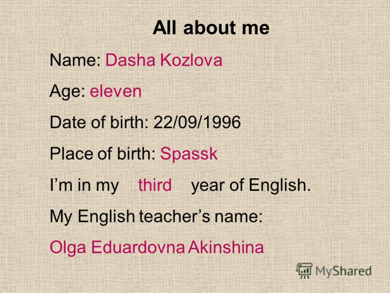 All about me Name: Dasha Kozlova Age: eleven Date of birth: 22/09/1996 Place of birth: Spassk Im in my third year of English. My English teachers name: Olga Eduardovna Akinshina