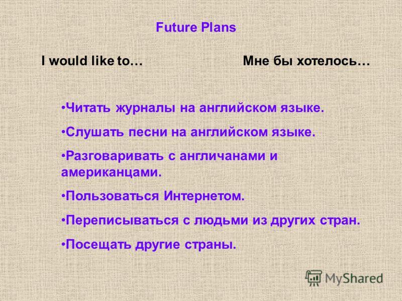 Future Plans I would like to… Мне бы хотелось… Читать журналы на английском языке. Слушать песни на английском языке. Разговаривать с англичанами и американцами. Пользоваться Интернетом. Переписываться с людьми из других стран. Посещать другие страны