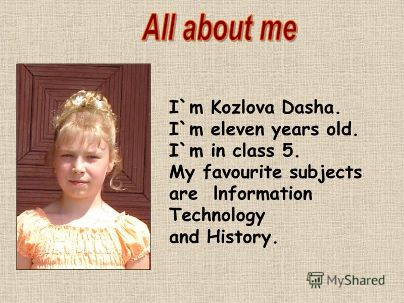 I`m Kozlova Dasha. I`m eleven years old. I`m in class 5. My favourite subjects are lnformation Technology and History.