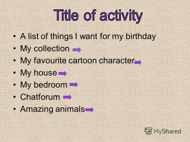 A list of things I want for my birthday My collection My favourite cartoon character My house My bedroom Chatforum Amazing animals