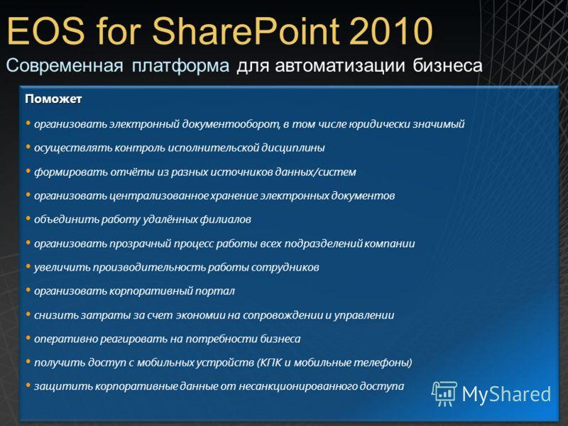 EOS for SharePoint 2010 Поможет организовать электронный документооборот, в том числе юридически значимый осуществлять контроль исполнительской дисциплины формировать отчёты из разных источников данных/систем организовать централизованное хранение эл