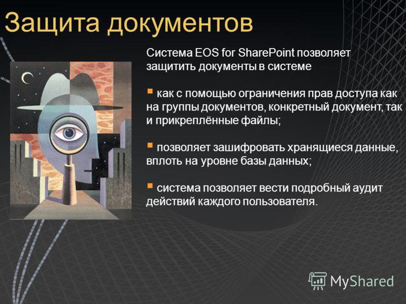 Защита документов Система EOS for SharePoint позволяет защитить документы в системе как с помощью ограничения прав доступа как на группы документов, конкретный документ, так и прикреплённые файлы; позволяет зашифровать хранящиеся данные, вплоть на ур