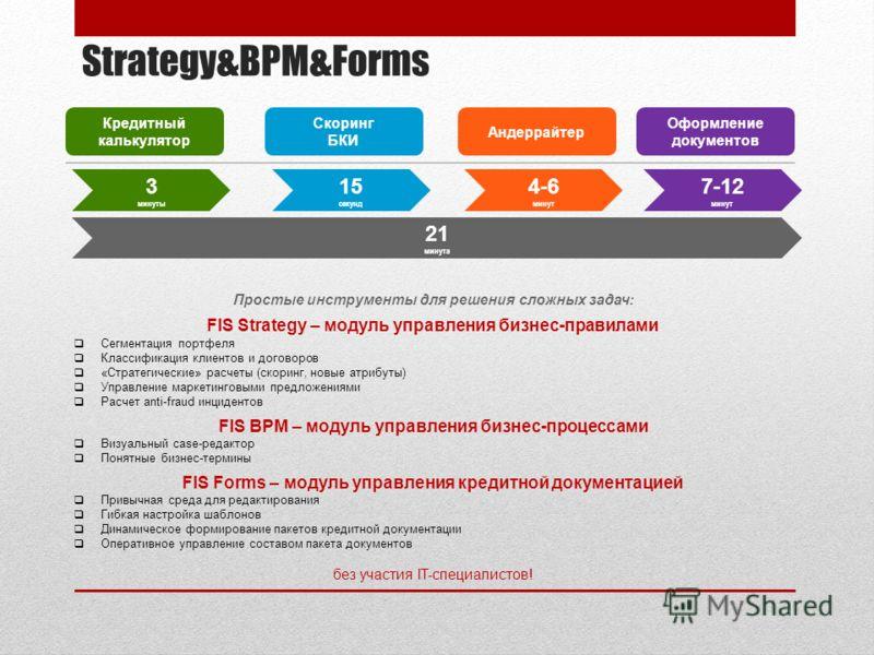 Strategy&BPM&Forms Простые инструменты для решения сложных задач: FIS Strategy – модуль управления бизнес-правилами Сегментация портфеля Классификация клиентов и договоров «Стратегические» расчеты (скоринг, новые атрибуты) Управление маркетинговыми п
