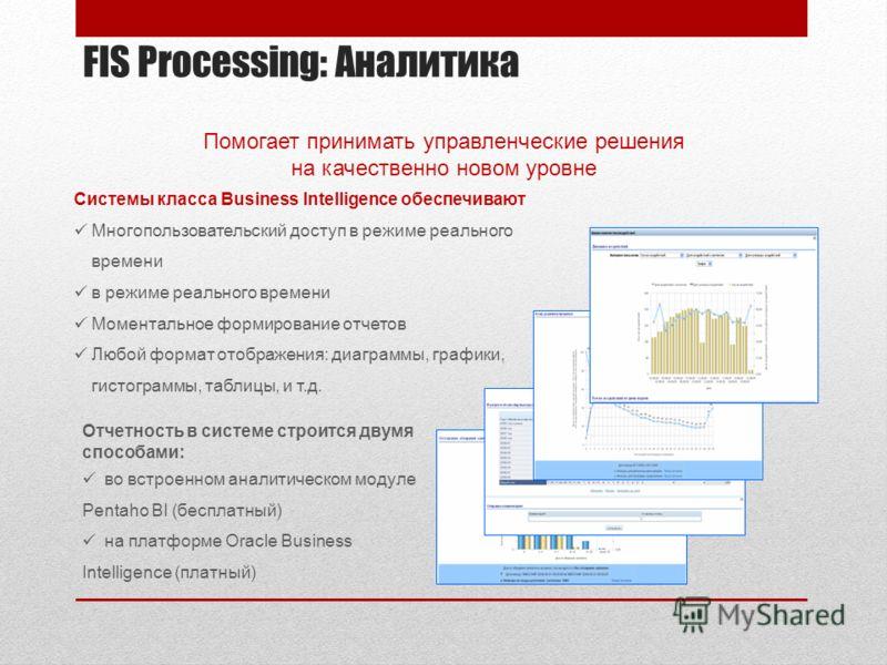 FIS Processing: Аналитика Отчетность в системе строится двумя способами: во встроенном аналитическом модуле Pentaho BI (бесплатный) на платформе Oracle Business Intelligence (платный) Системы класса Business Intelligence обеспечивают Многопользовател
