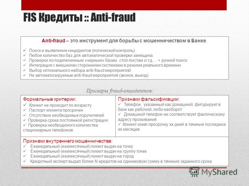 FIS Кредиты :: Anti-fraud Anti-fraud – это инструмент для борьбы с мошенничеством в Банке. Поиск и выявление инцидентов (логический контроль). Любое количество баз для автоматической проверки заемщика. Проверки по подключенным «черным» базам, стоп-ли