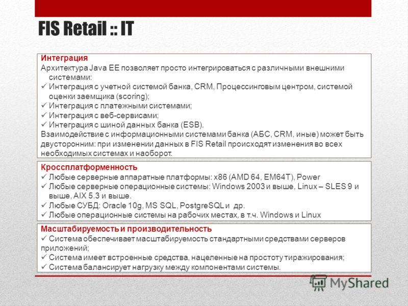 FIS Retail :: IT Масштабируемость и производительность Система обеспечивает масштабируемость стандартными средствами серверов приложений; Система имеет встроенные средства, нацеленные на простоту тиражирования; Система балансирует нагрузку между комп