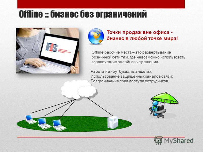 Offline :: бизнес без ограничений Точки продаж вне офиса - бизнес в любой точке мира! Offline рабочие места – это развертывание розничной сети там, где невозможно использовать классические онлайновые решения. Работа на ноутбуках, планшетах, Использов