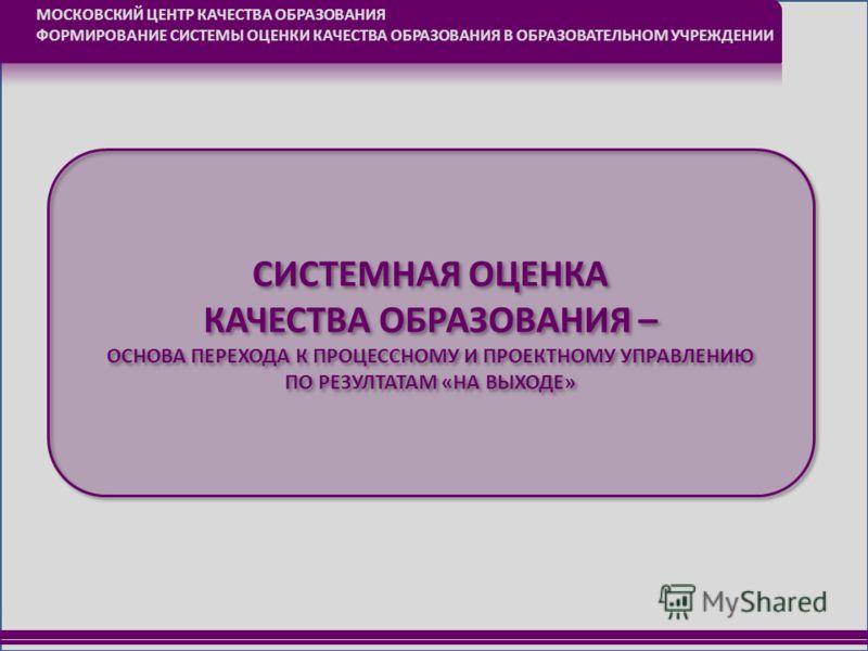 МОСКОВСКИЙ ЦЕНТР КАЧЕСТВА ОБРАЗОВАНИЯ ФОРМИРОВАНИЕ СИСТЕМЫ ОЦЕНКИ КАЧЕСТВА ОБРАЗОВАНИЯ В ОБРАЗОВАТЕЛЬНОМ УЧРЕЖДЕНИИ СИСТЕМНАЯ ОЦЕНКА КАЧЕСТВА ОБРАЗОВАНИЯ – ОСНОВА ПЕРЕХОДА К ПРОЦЕССНОМУ И ПРОЕКТНОМУ УПРАВЛЕНИЮ ПО РЕЗУЛТАТАМ «НА ВЫХОДЕ» СИСТЕМНАЯ ОЦЕН