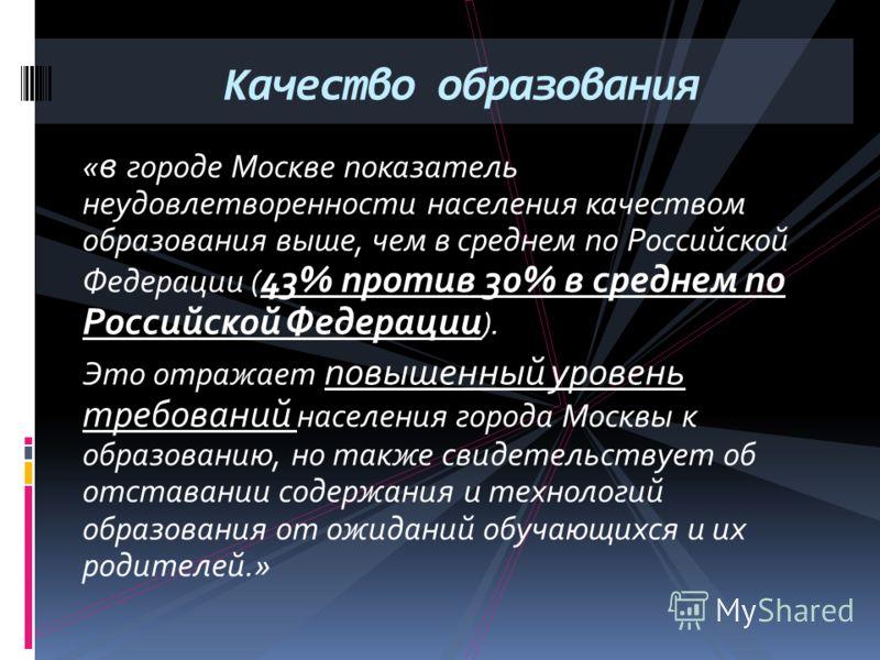 « в городе Москве показатель неудовлетворенности населения качеством образования выше, чем в среднем по Российской Федерации ( 43% против 30% в среднем по Российской Федерации ). Это отражает повышенный уровень требований населения города Москвы к об