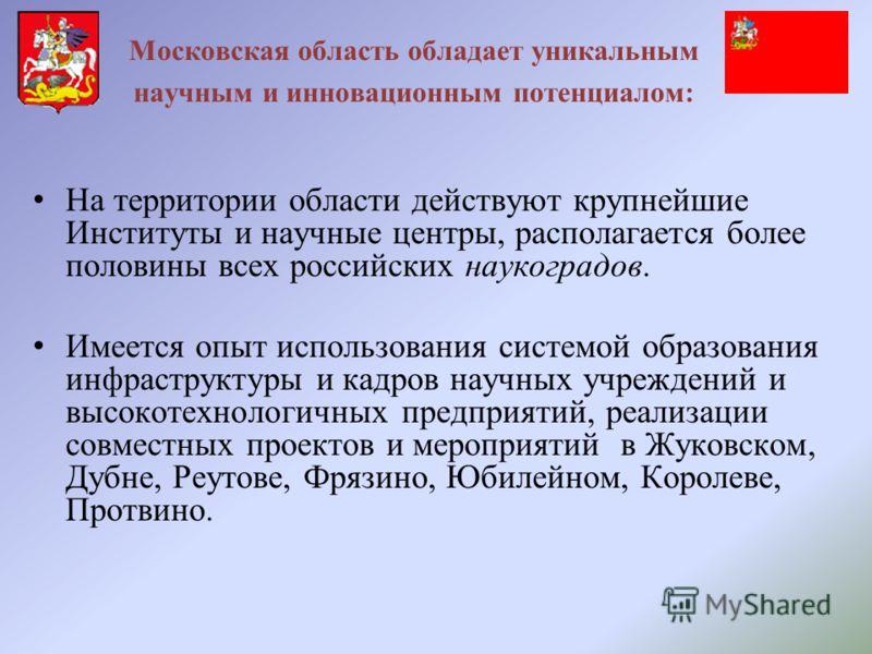 Московская область обладает уникальным научным и инновационным потенциалом: На территории области действуют крупнейшие Институты и научные центры, располагается более половины всех российских наукоградов. Имеется опыт использования системой образован