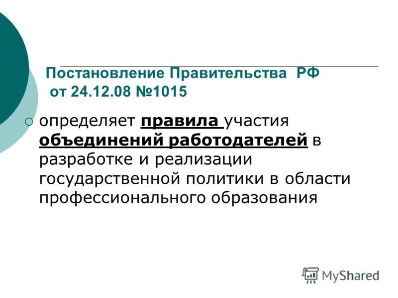 Постановление Правительства РФ от 24.12.08 1015 определяет правила участия объединений работодателей в разработке и реализации государственной политики в области профессионального образования