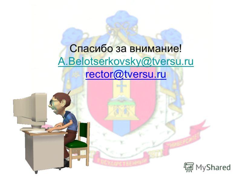Спасибо за внимание! A.Belotserkovsky@tversu.ru rector@tversu.ru