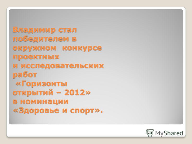 Владимир стал победителем в окружном конкурсе проектных и исследовательских работ «Горизонты открытий – 2012» в номинации «Здоровье и спорт».