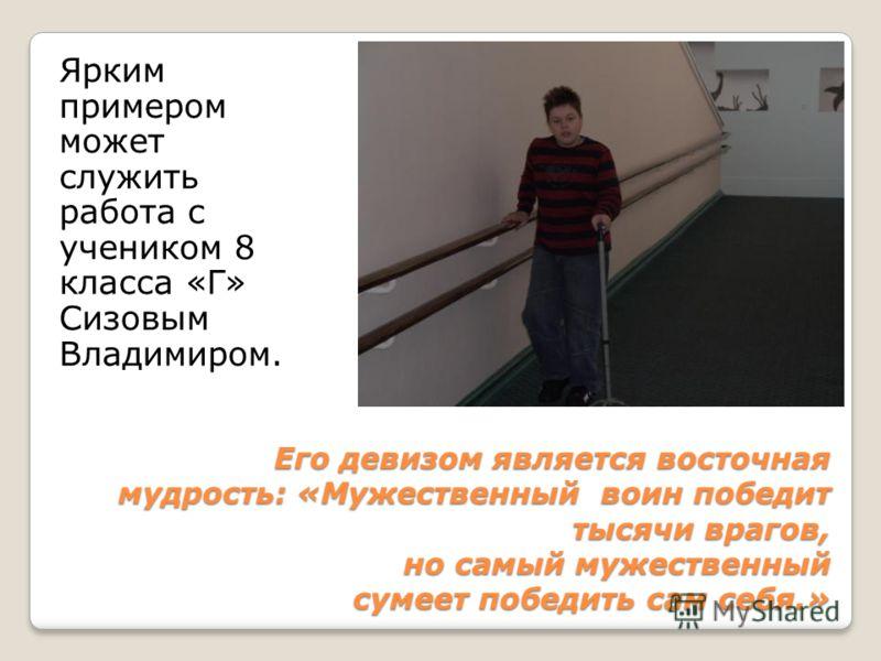 Ярким примером может служить работа с учеником 8 класса «Г» Сизовым Владимиром. Его девизом является восточная мудрость: «Мужественный воин победит тысячи врагов, но самый мужественный сумеет победить сам себя.»