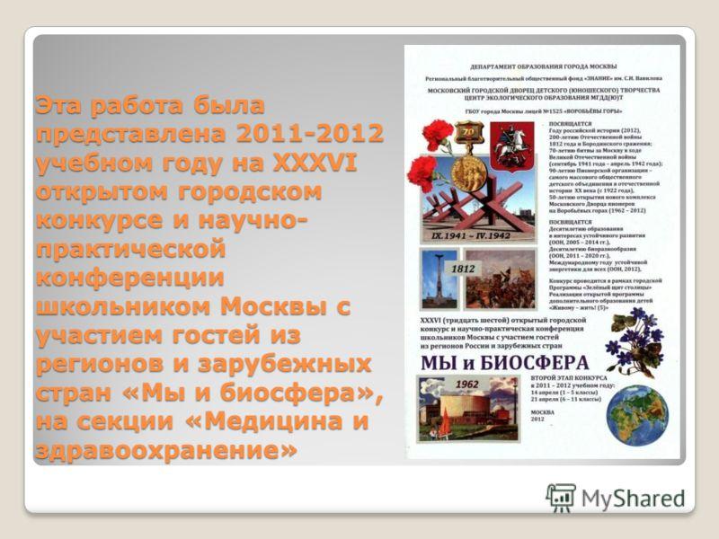 Эта работа была представлена 2011-2012 учебном году на XXXVI открытом городском конкурсе и научно- практической конференции школьником Москвы с участием гостей из регионов и зарубежных стран «Мы и биосфера», на секции «Медицина и здравоохранение»