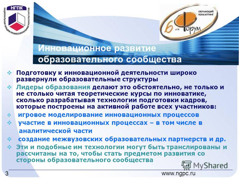 www.ngpc.ru 3 Инновационное развитие образовательного сообщества Подготовку к инновационной деятельности широко развернули образовательные структуры Лидеры образования делают это обстоятельно, не только и не столько читая теоретические курсы по иннов