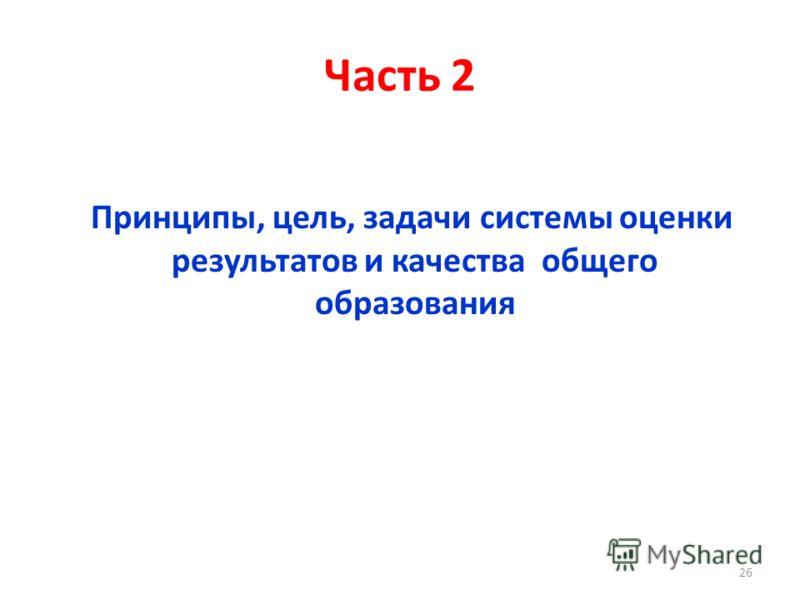 Часть 2 Принципы, цель, задачи системы оценки результатов и качества общего образования 26