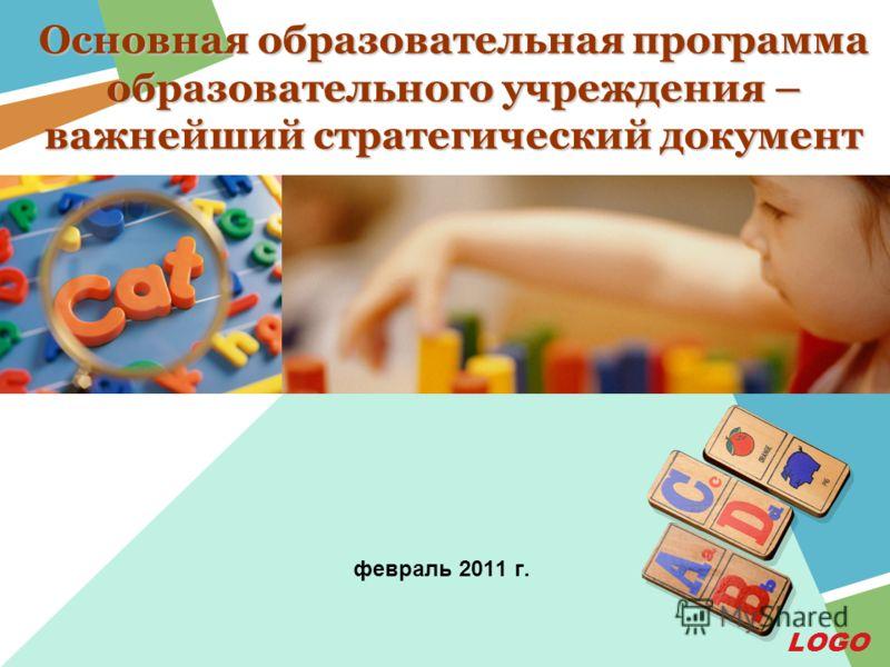 LOGO Основная образовательная программа образовательного учреждения – важнейший стратегический документ февраль 2011 г.