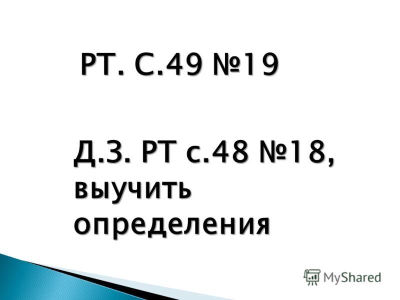 РТ. С.49 19 Д.З. РТ с.48 18, выучить определения