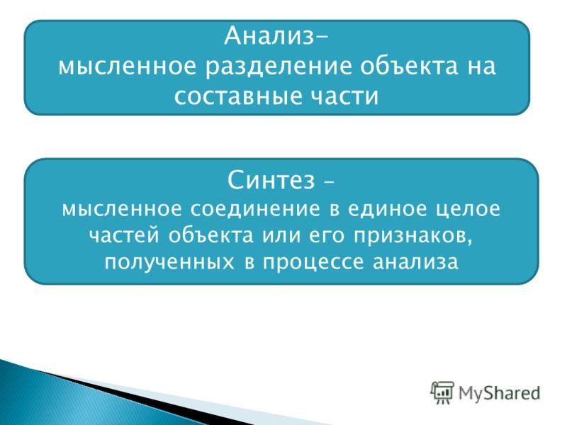 Анализ- мысленное разделение объекта на составные части Синтез - мысленное соединение в единое целое частей объекта или его признаков, полученных в процессе анализа