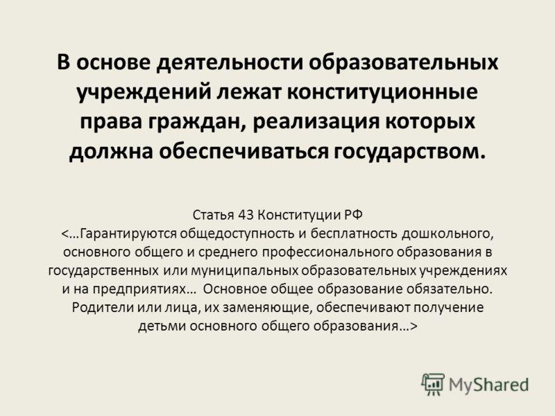 В основе деятельности образовательных учреждений лежат конституционные права граждан, реализация которых должна обеспечиваться государством. Статья 43 Конституции РФ