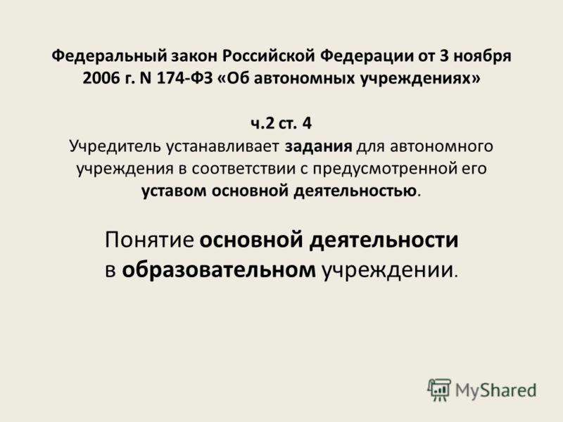 Федеральный закон Российской Федерации от 3 ноября 2006 г. N 174-ФЗ «Об автономных учреждениях» ч.2 ст. 4 Учредитель устанавливает задания для автономного учреждения в соответствии с предусмотренной его уставом основной деятельностью. Понятие основно