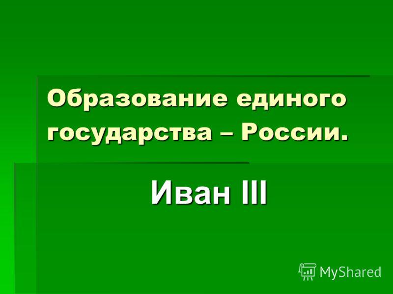 Образование единого государства – России. Иван III Иван III