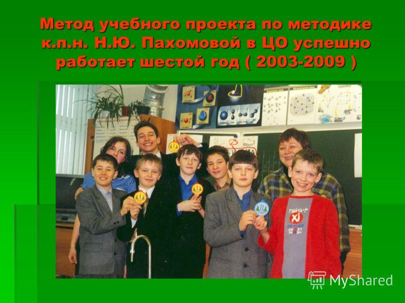 Метод учебного проекта по методике к.п.н. Н.Ю. Пахомовой в ЦО успешно работает шестой год ( 2003-2009 )