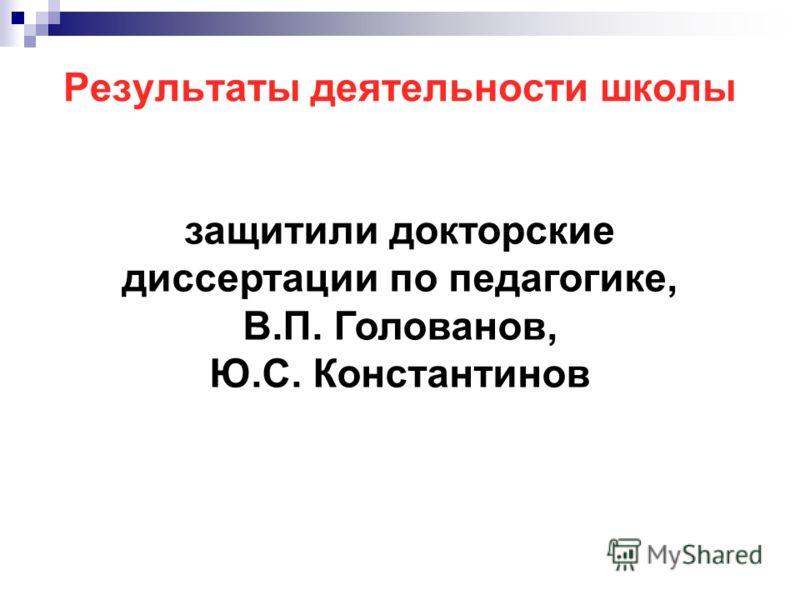 защитили докторские диссертации по педагогике, В.П. Голованов, Ю.С. Константинов