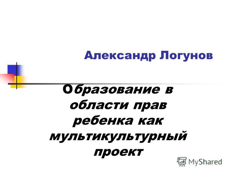 Александр Логунов Образование в области прав ребенка как мультикультурный проект