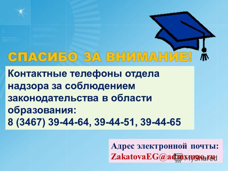 СПАСИБО ЗА ВНИМАНИЕ! Контактные телефоны отдела надзора за соблюдением законодательства в области образования: 8 (3467) 39-44-64, 39-44-51, 39-44-65 Адрес электронной почты: ZakatovaEG@admxmao.ru