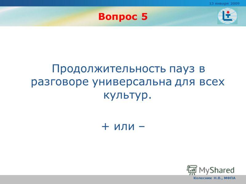 Вопрос 5 Продолжительность пауз в разговоре универсальна для всех культур. + или – 13 января 2009 Колесник Н.В., МФПА