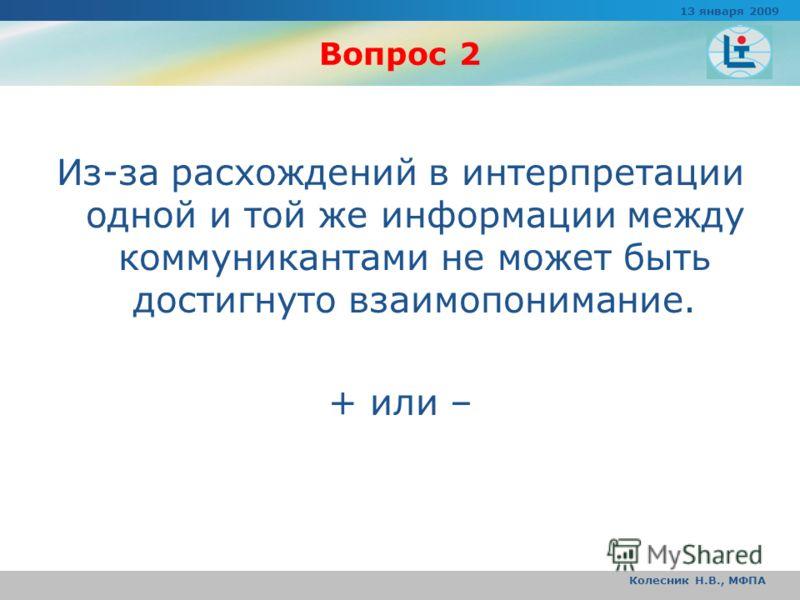 Вопрос 2 Из-за расхождений в интерпретации одной и той же информации между коммуникантами не может быть достигнуто взаимопонимание. + или – 13 января 2009 Колесник Н.В., МФПА
