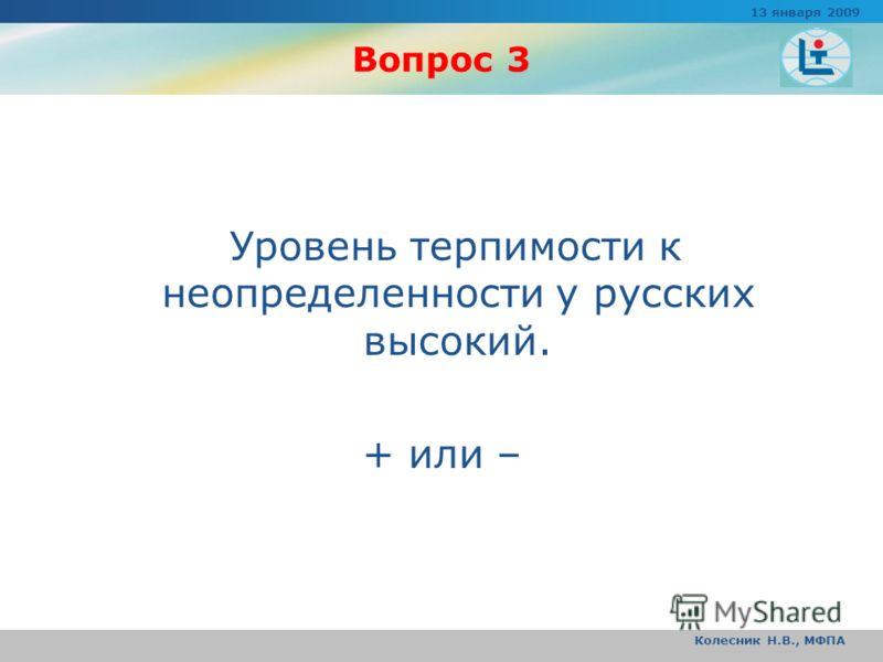 Вопрос 3 Уровень терпимости к неопределенности у русских высокий. + или – 13 января 2009 Колесник Н.В., МФПА