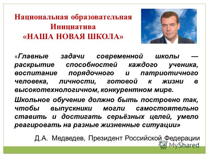 Д.А. Медведев, Президент Российской Федерации Национальная образовательная Инициатива «НАША НОВАЯ ШКОЛА» « Главные задачи современной школы раскрытие способностей каждого ученика, воспитание порядочного и патриотичного человека, личности, готовой к ж