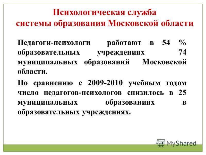 Психологическая служба системы образования Московской области Педагоги-психологи работают в 54 % образовательных учреждениях 74 муниципальных образований Московской области. По сравнению с 2009-2010 учебным годом число педагогов-психологов снизилось