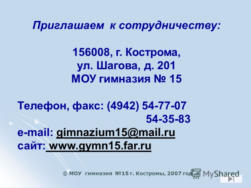 Приглашаем к сотрудничеству: 156008, г. Кострома, ул. Шагова, д. 201 МОУ гимназия 15 Телефон, факс: (4942) 54-77-07 54-35-83 e-mail: gimnazium15@mail.ru сайт: www.gymn15.far.ru © МОУ гимназия 15 г. Костромы, 2007 год
