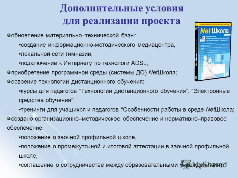 Дополнительные условия для реализации проекта обновление материально–технической базы: создание информационно-методического медиацентра, локальной сети гимназии, подключение к Интернету по технологи ADSL; приобретение программной среды (системы ДО) N