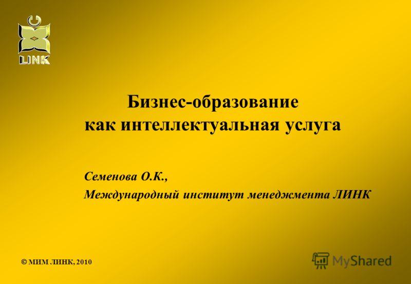 Бизнес-образование как интеллектуальная услуга Семенова О.К., Международный институт менеджмента ЛИНК МИМ ЛИНК, 2010