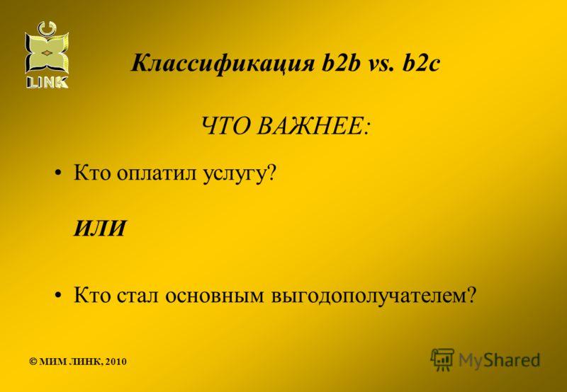 Классификация b2b vs. b2c ЧТО ВАЖНЕЕ: Кто оплатил услугу? ИЛИ Кто стал основным выгодополучателем? МИМ ЛИНК, 2010