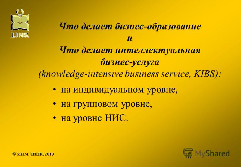 Что делает бизнес-образование и Что делает интеллектуальная бизнес-услуга (knowledge-intensive business service, KIBS): на индивидуальном уровне, на групповом уровне, на уровне НИС. МИМ ЛИНК, 2010